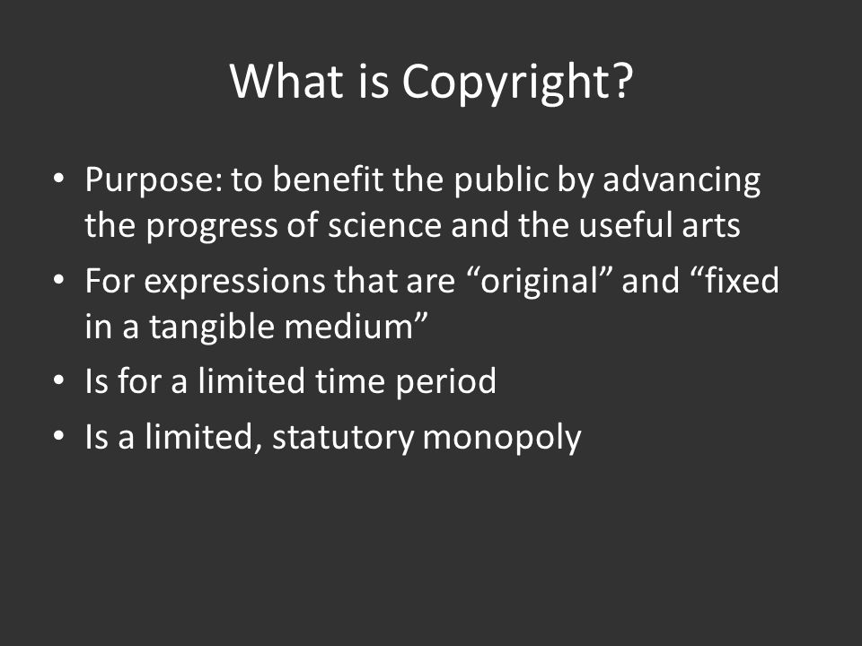 """What is Copyright? Purpose: to benefit the public by advancing the progress of science and the useful arts For expressions that are """"original"""" and """"fi"""