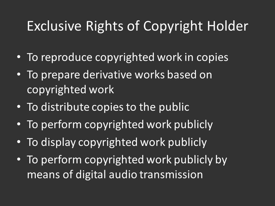 Exclusive Rights of Copyright Holder To reproduce copyrighted work in copies To prepare derivative works based on copyrighted work To distribute copies to the public To perform copyrighted work publicly To display copyrighted work publicly To perform copyrighted work publicly by means of digital audio transmission