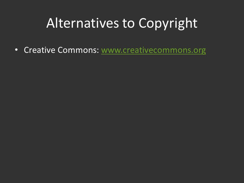 Alternatives to Copyright Creative Commons: www.creativecommons.orgwww.creativecommons.org
