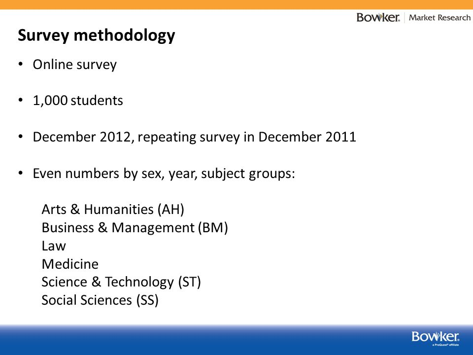 Survey methodology Online survey 1,000 students December 2012, repeating survey in December 2011 Even numbers by sex, year, subject groups: Arts & Humanities (AH) Business & Management (BM) Law Medicine Science & Technology (ST) Social Sciences (SS)