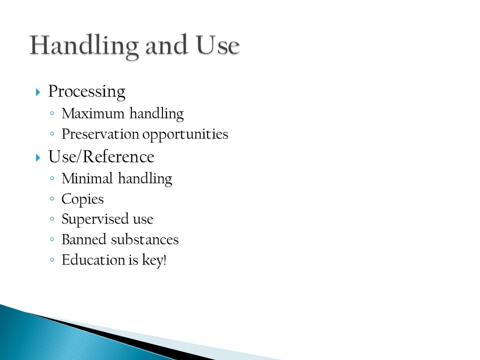  Processing ◦ Maximum handling ◦ Preservation opportunities  Use/Reference ◦ Minimal handling ◦ Copies ◦ Supervised use ◦ Banned substances ◦ Education is key!