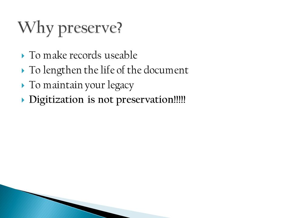  To make records useable  To lengthen the life of the document  To maintain your legacy  Digitization is not preservation!!!!!