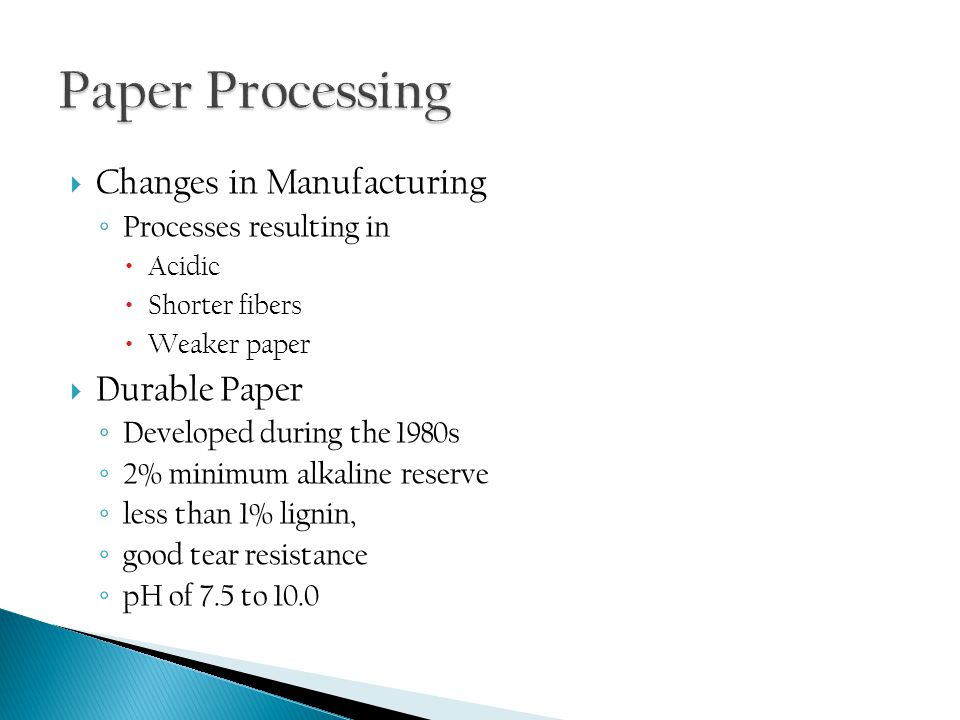  Changes in Manufacturing ◦ Processes resulting in  Acidic  Shorter fibers  Weaker paper  Durable Paper ◦ Developed during the 1980s ◦ 2% minimum alkaline reserve ◦ less than 1% lignin, ◦ good tear resistance ◦ pH of 7.5 to 10.0
