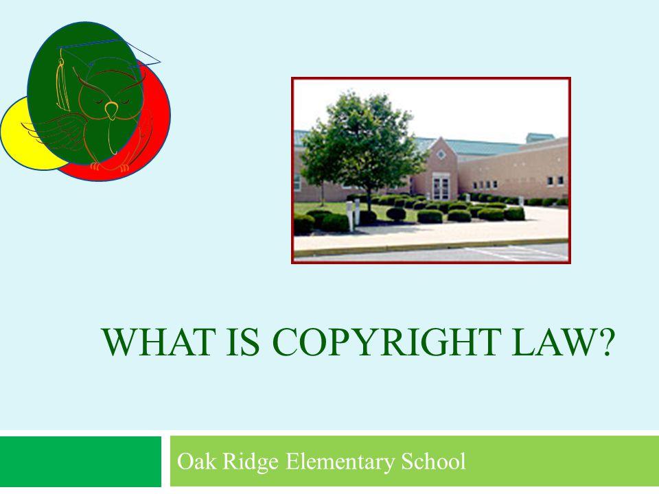 WHAT IS COPYRIGHT LAW Oak Ridge Elementary School