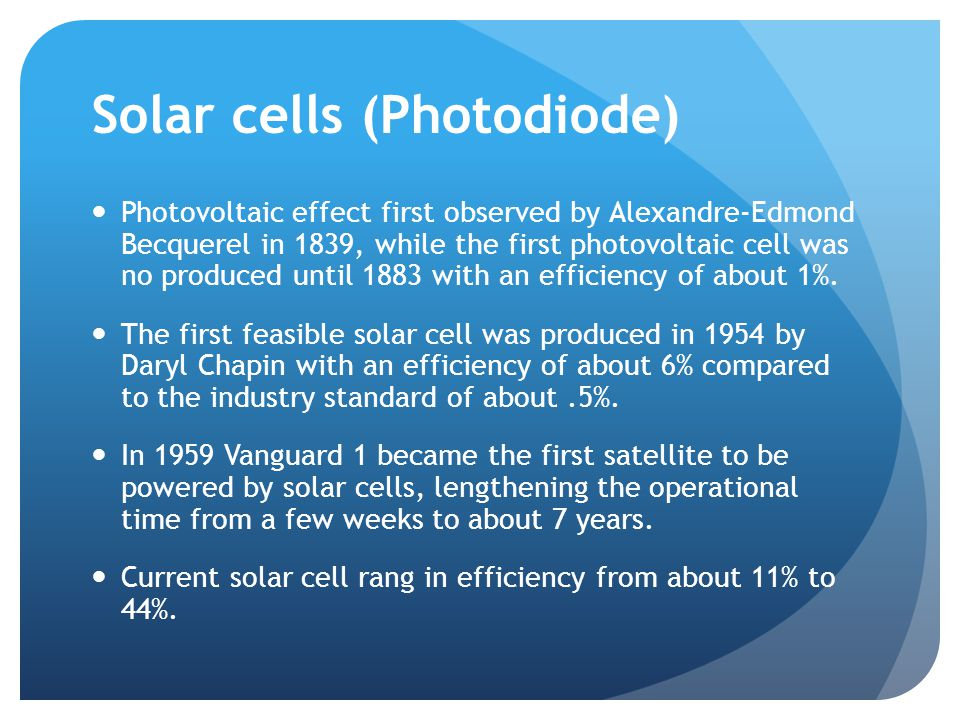 Solar cells (Photodiode) Photovoltaic effect first observed by Alexandre-Edmond Becquerel in 1839, while the first photovoltaic cell was no produced until 1883 with an efficiency of about 1%.