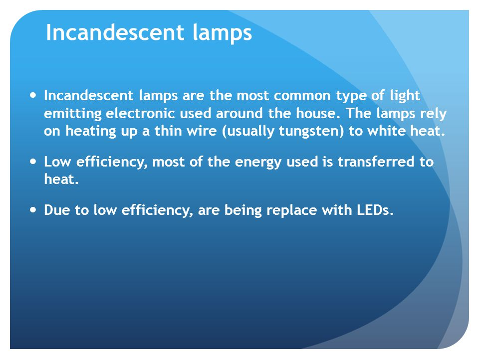 Incandescent lamps Incandescent lamps are the most common type of light emitting electronic used around the house.