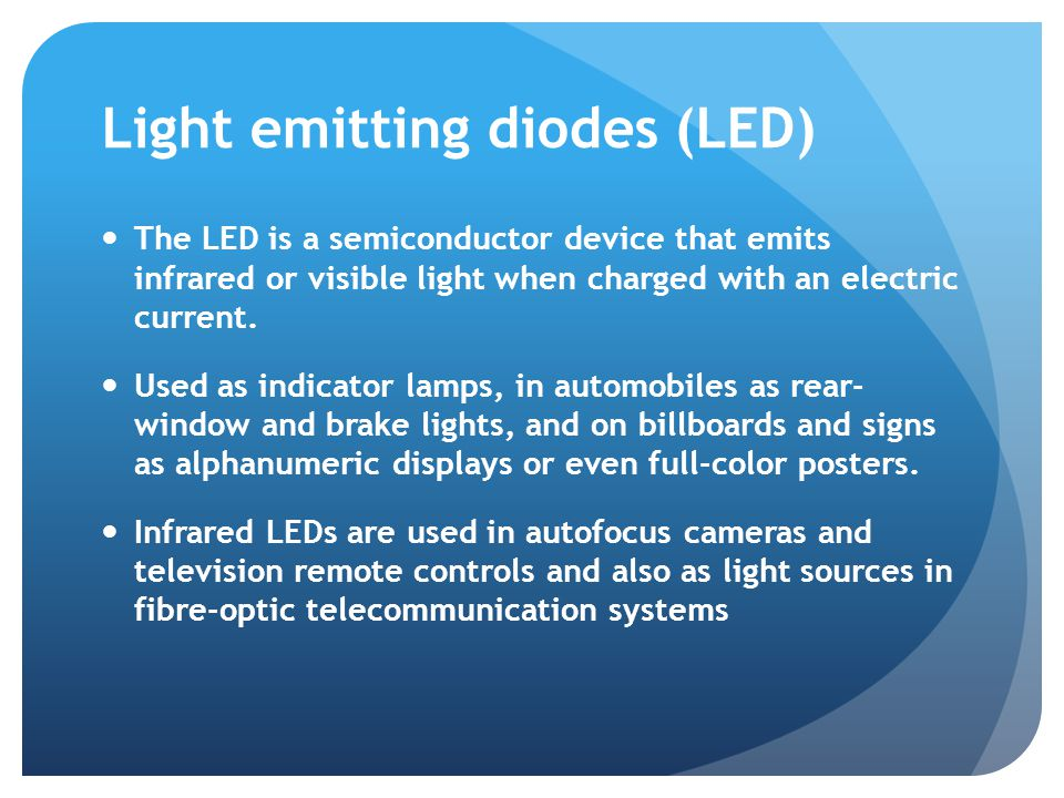 Light emitting diodes (LED) The LED is a semiconductor device that emits infrared or visible light when charged with an electric current.