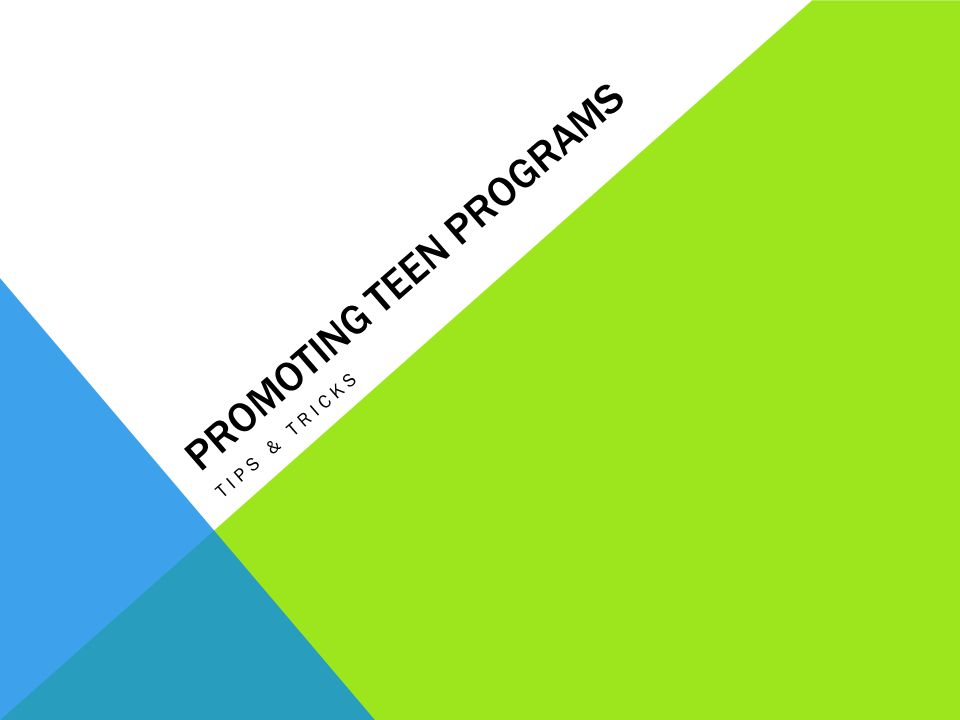 PROMOTING TEEN PROGRAMS TIPS & TRICKS