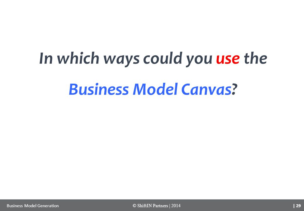 | 29 Business Model Generation© ShiftIN Partners | 2014 In which ways could you use the Business Model Canvas?