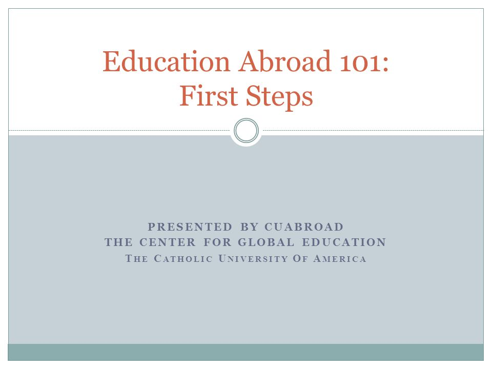 PRESENTED BY CUABROAD THE CENTER FOR GLOBAL EDUCATION T HE C ATHOLIC U NIVERSITY O F A MERICA Education Abroad 101: First Steps