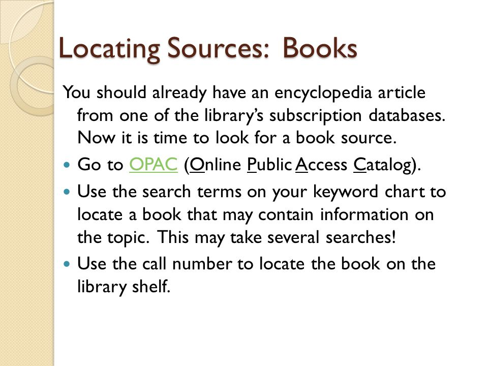 Locating Sources: Books You should already have an encyclopedia article from one of the library's subscription databases. Now it is time to look for a