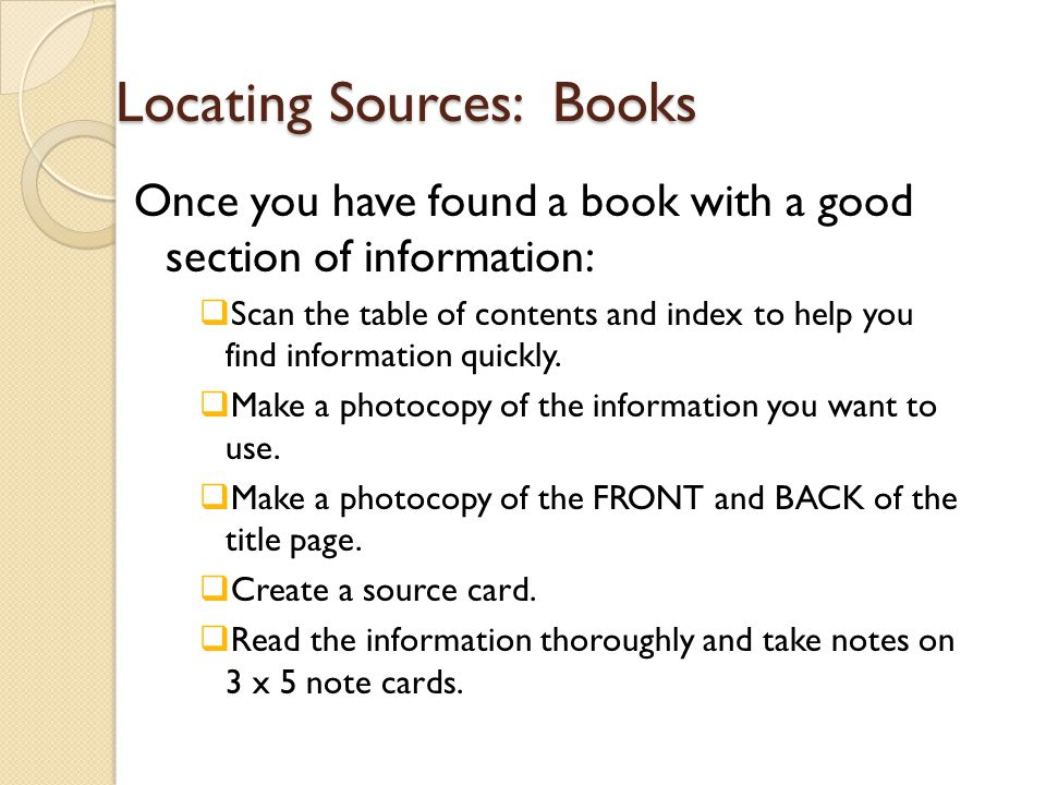 Locating Sources: Books Once you have found a book with a good section of information:  Scan the table of contents and index to help you find information quickly.