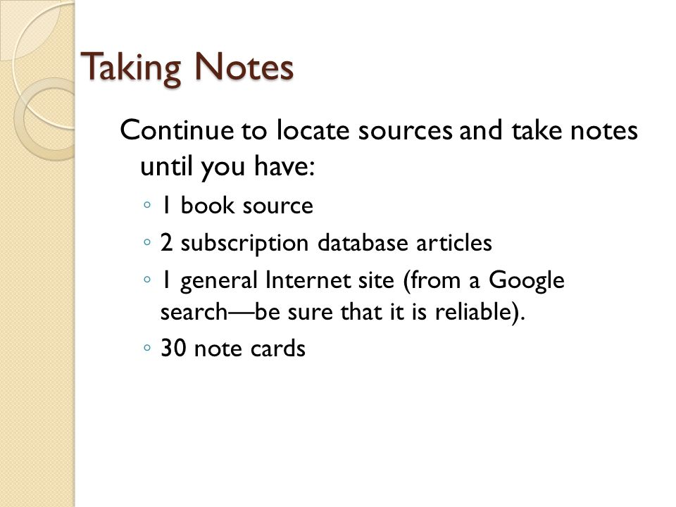 Taking Notes Continue to locate sources and take notes until you have: ◦ 1 book source ◦ 2 subscription database articles ◦ 1 general Internet site (from a Google search—be sure that it is reliable).