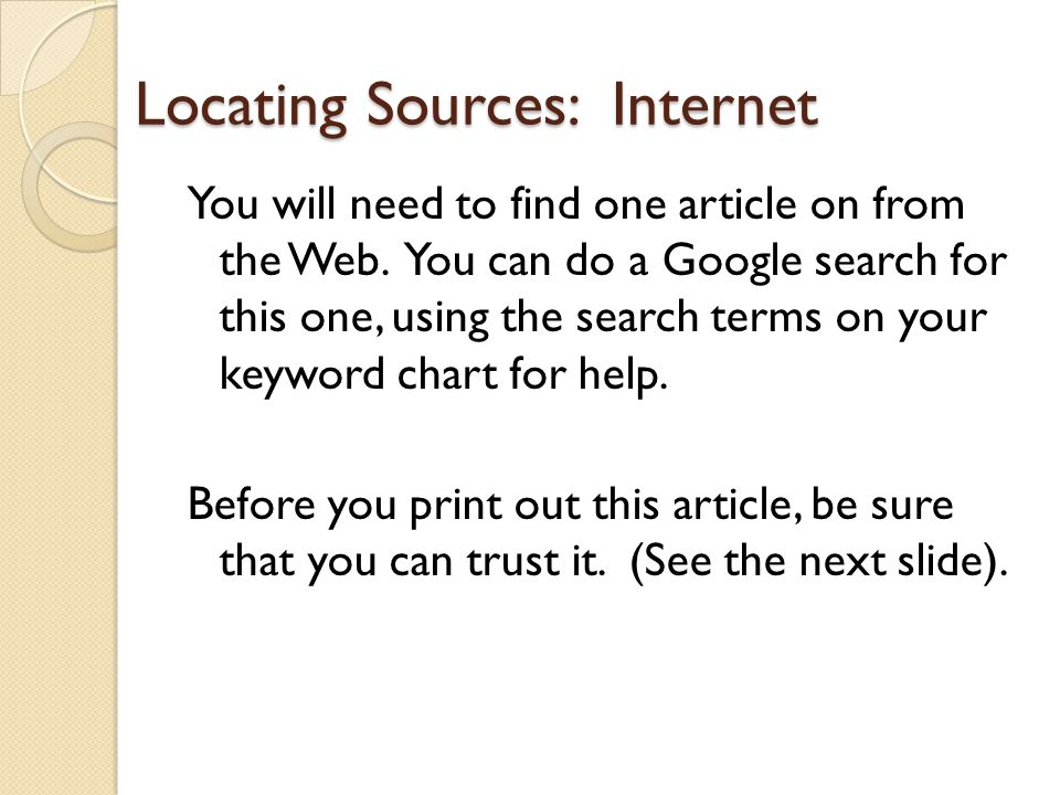 Locating Sources: Internet You will need to find one article on from the Web. You can do a Google search for this one, using the search terms on your