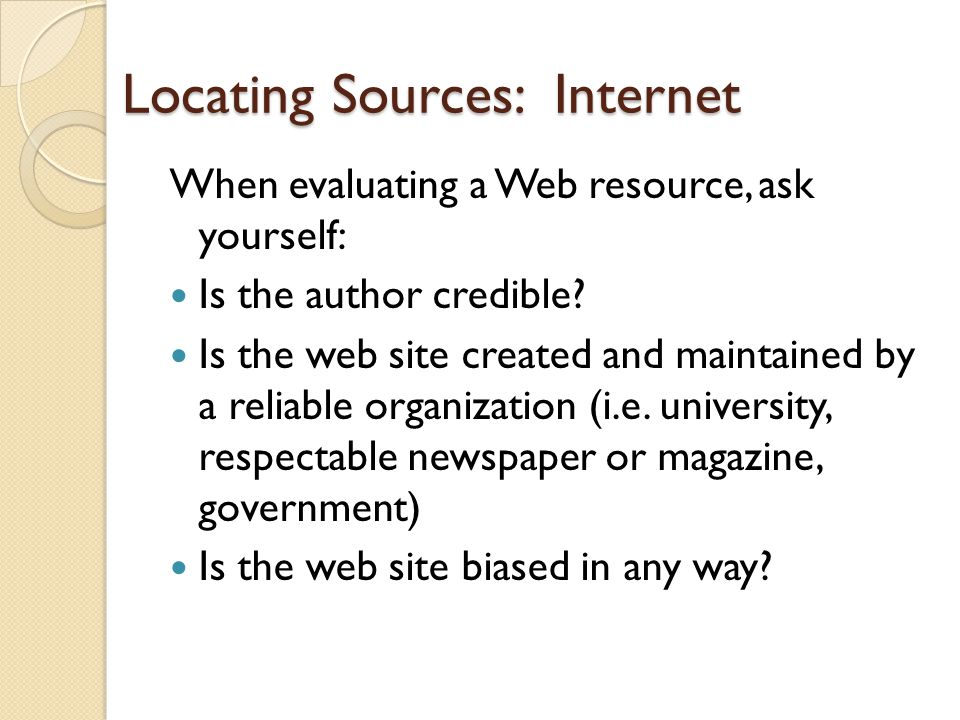 Locating Sources: Internet When evaluating a Web resource, ask yourself: Is the author credible? Is the web site created and maintained by a reliable