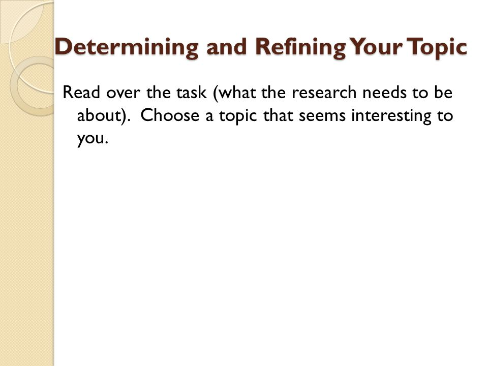 Determining and Refining Your Topic Read over the task (what the research needs to be about). Choose a topic that seems interesting to you.