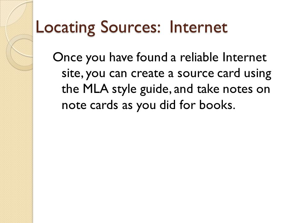 Locating Sources: Internet Once you have found a reliable Internet site, you can create a source card using the MLA style guide, and take notes on note cards as you did for books.