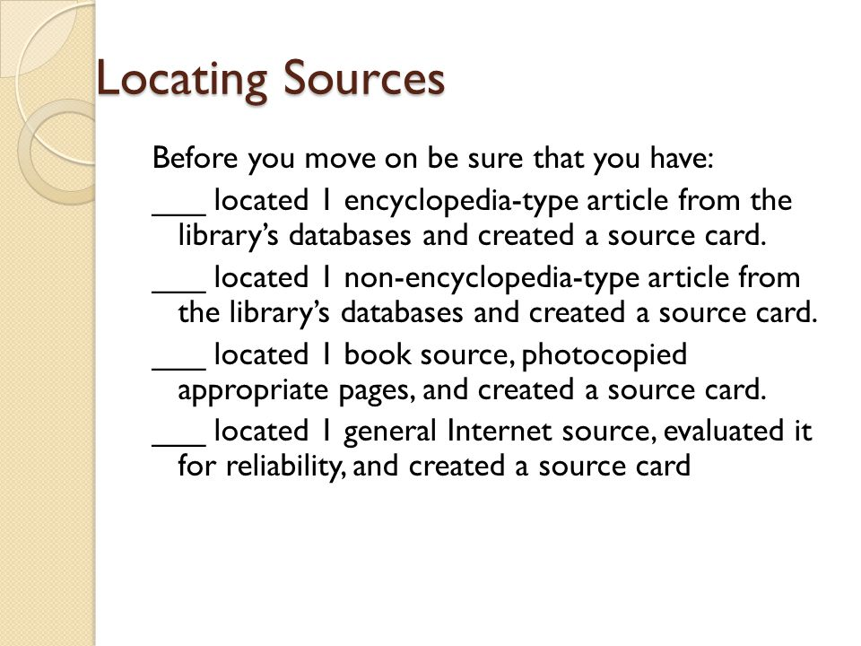 Locating Sources Before you move on be sure that you have: ___ located 1 encyclopedia-type article from the library's databases and created a source c