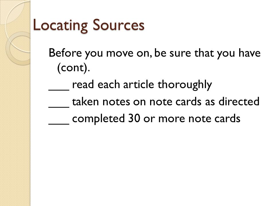 Locating Sources Before you move on, be sure that you have (cont). ___ read each article thoroughly ___ taken notes on note cards as directed ___ comp