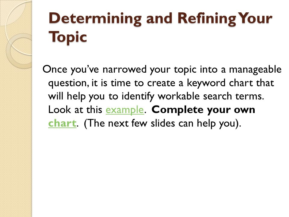 Determining and Refining Your Topic Once you've narrowed your topic into a manageable question, it is time to create a keyword chart that will help yo