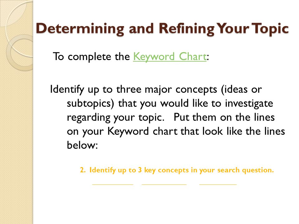 Determining and Refining Your Topic To complete the Keyword Chart:Keyword Chart Identify up to three major concepts (ideas or subtopics) that you would like to investigate regarding your topic.