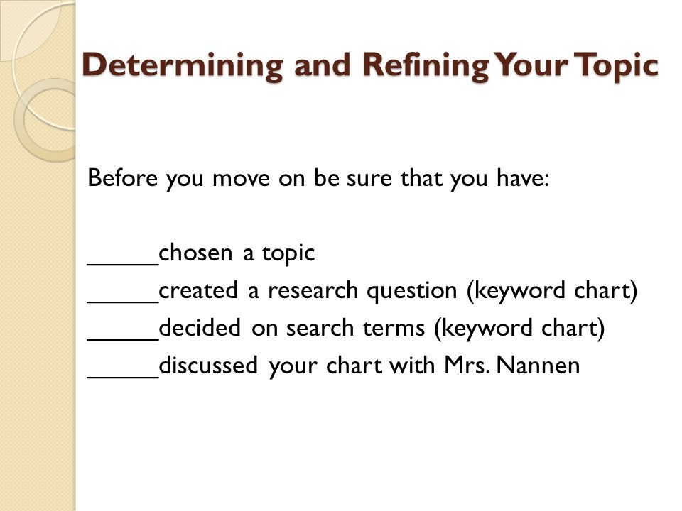 Determining and Refining Your Topic Before you move on be sure that you have: _____chosen a topic _____created a research question (keyword chart) ___