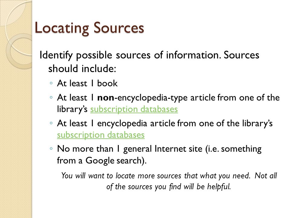 Locating Sources Identify possible sources of information. Sources should include: ◦ At least 1 book ◦ At least 1 non-encyclopedia-type article from o