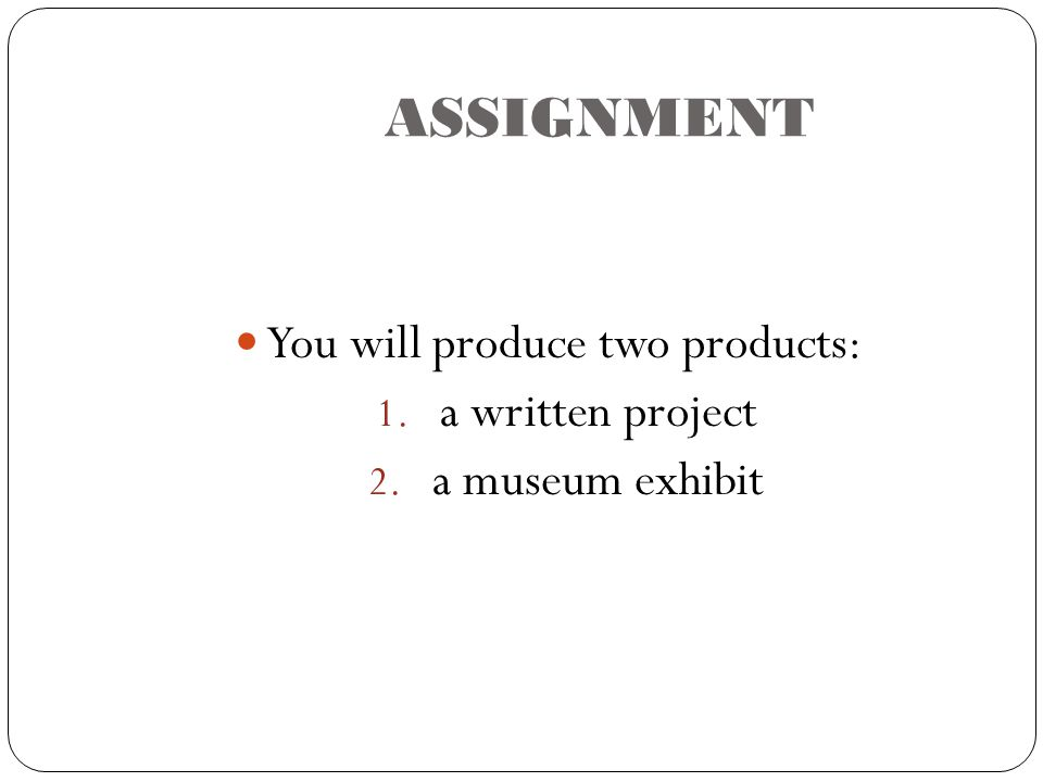 ASSIGNMENT You will produce two products: 1. a written project 2. a museum exhibit