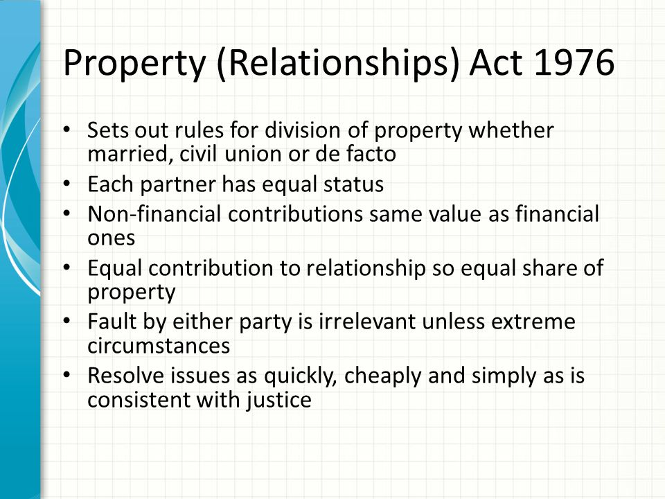 Property (Relationships) Act 1976 Sets out rules for division of property whether married, civil union or de facto Each partner has equal status Non-f