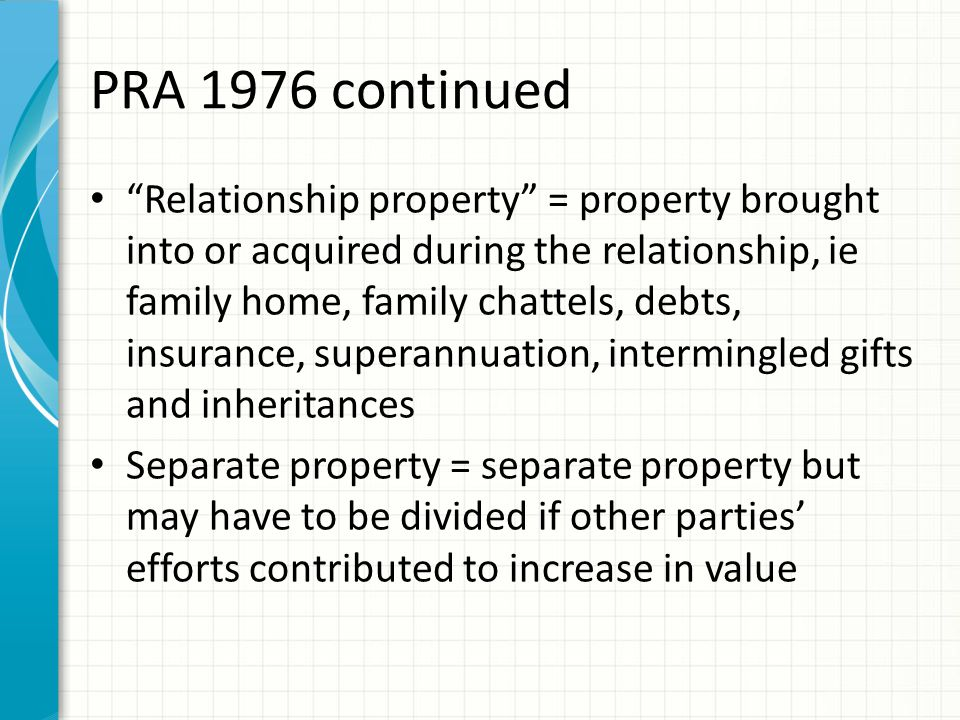 """PRA 1976 continued """"Relationship property"""" = property brought into or acquired during the relationship, ie family home, family chattels, debts, insura"""
