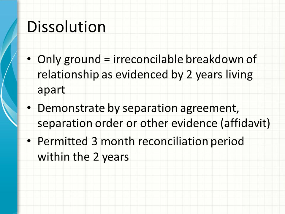 Dissolution Only ground = irreconcilable breakdown of relationship as evidenced by 2 years living apart Demonstrate by separation agreement, separatio
