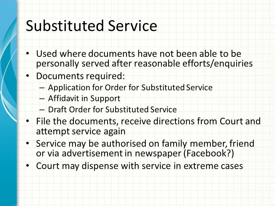 Substituted Service Used where documents have not been able to be personally served after reasonable efforts/enquiries Documents required: – Applicati