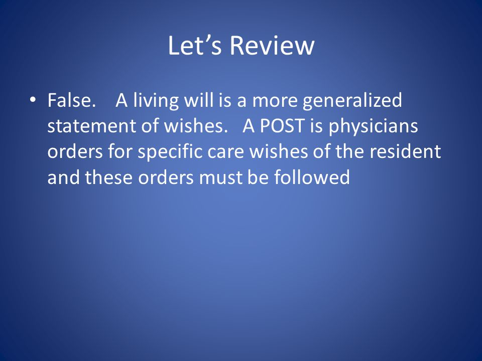 Let's Review True/False – If a patient has a living will they don't need a POST form.