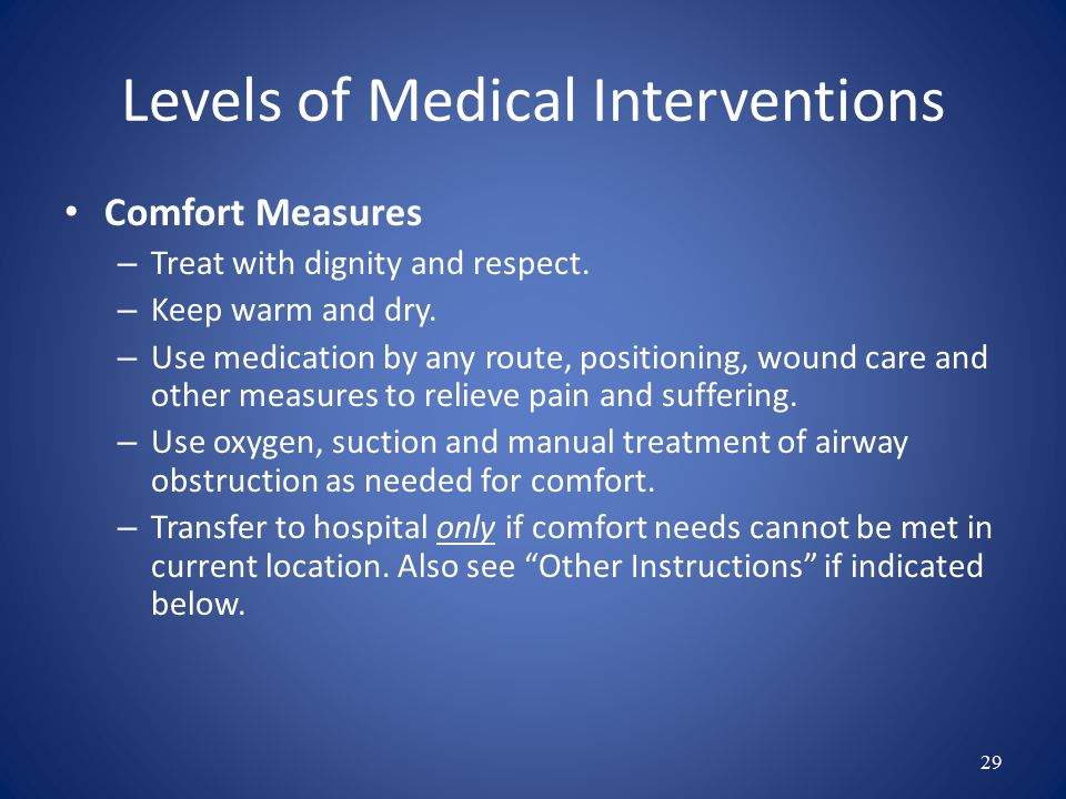 Section B: Medical Interventions If in the terminal phase, POST and advance directive should be consistent Care plan should always be consistent with POST If Comfort Measures are selected consider hospice consultation 28