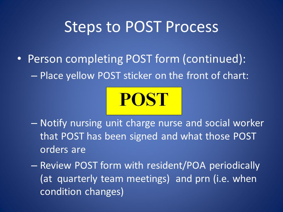 Steps to POST Process Person completing POST Form: – Document in Interdisciplinary Notes and Plan of Care – Enter the orders into the active medical record consistent with those in the POST order set.