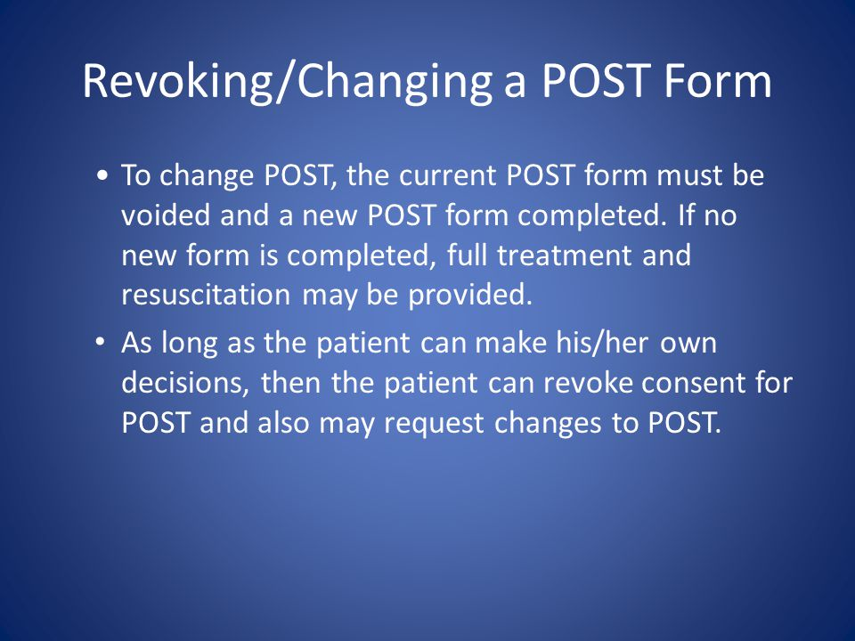 Revoking/Making Changes to POST If the resident wishes to change the POST form, the original POST form shall be voided, and a new one completed.