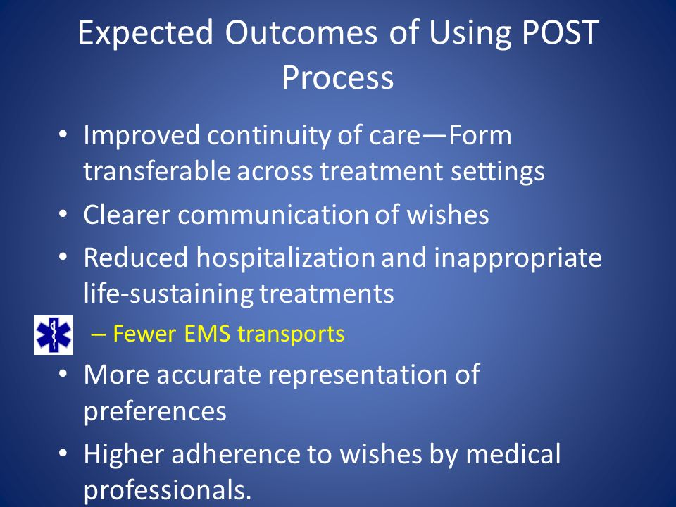 Purpose of POST To provide a mechanism to communicate patients' preferences for end-of-life treatment across treatment settings To improve implementation of advance care planning 7