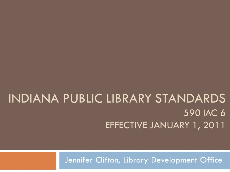 INDIANA PUBLIC LIBRARY STANDARDS 590 IAC 6 EFFECTIVE JANUARY 1, 2011 Jennifer Clifton, Library Development Office