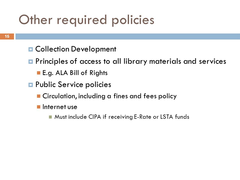 Other required policies 15  Collection Development  Principles of access to all library materials and services E.g. ALA Bill of Rights  Public Serv