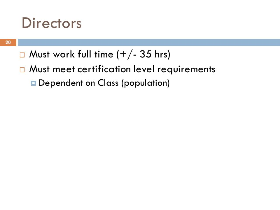 Directors  Must work full time (+/- 35 hrs)  Must meet certification level requirements  Dependent on Class (population) 20