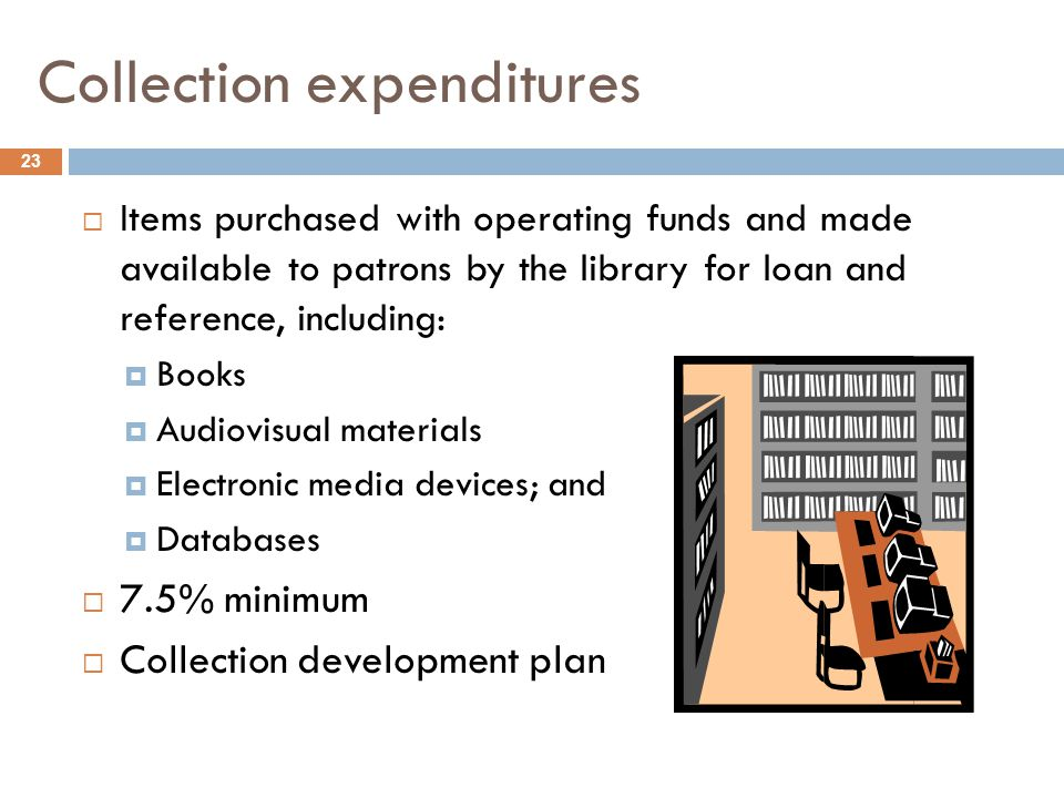 Collection expenditures 23  Items purchased with operating funds and made available to patrons by the library for loan and reference, including:  Books  Audiovisual materials  Electronic media devices; and  Databases  7.5% minimum  Collection development plan