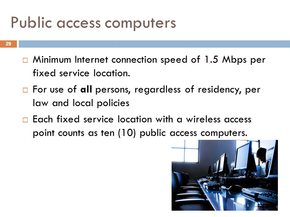 Public access computers 29  Minimum Internet connection speed of 1.5 Mbps per fixed service location.