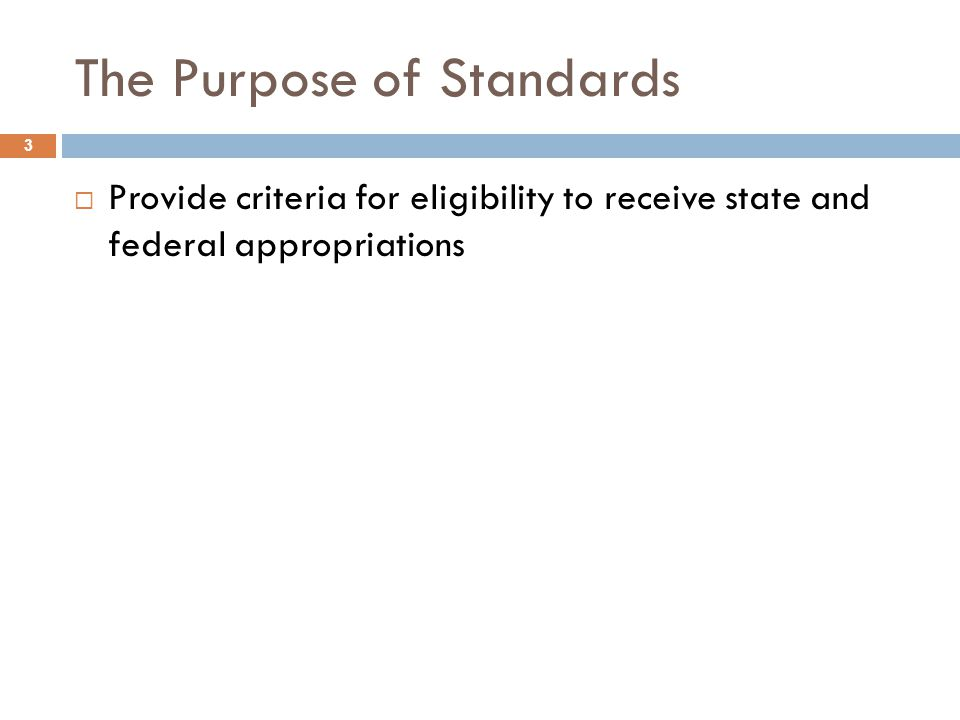 The Purpose of Standards 3  Provide criteria for eligibility to receive state and federal appropriations