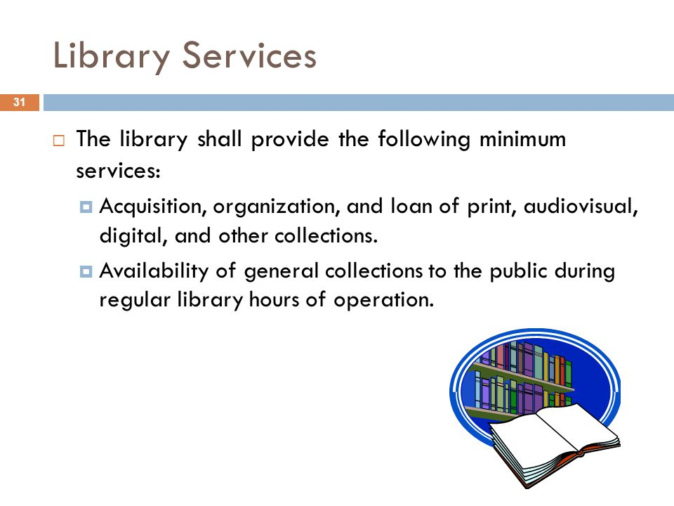 Library Services 31  The library shall provide the following minimum services:  Acquisition, organization, and loan of print, audiovisual, digital, and other collections.