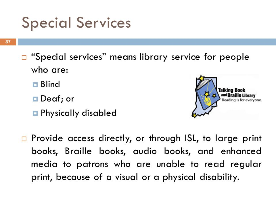 Special Services 37  Special services means library service for people who are:  Blind  Deaf; or  Physically disabled  Provide access directly, or through ISL, to large print books, Braille books, audio books, and enhanced media to patrons who are unable to read regular print, because of a visual or a physical disability.