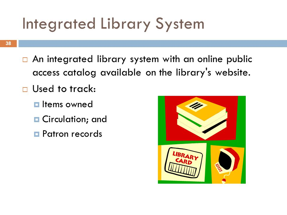 Integrated Library System 38  An integrated library system with an online public access catalog available on the library's website.  Used to track: