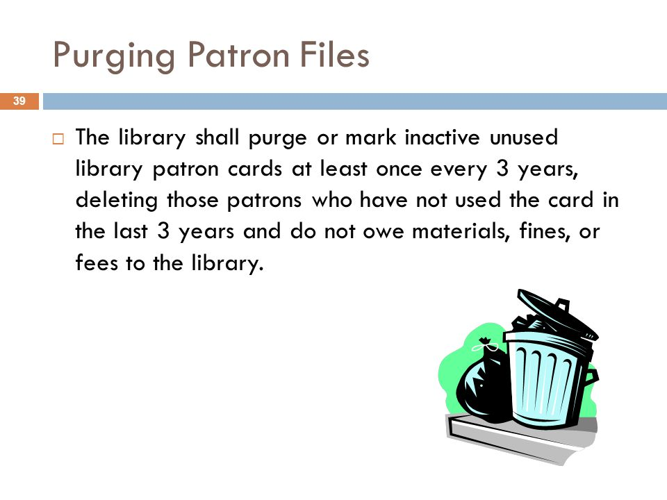 Purging Patron Files 39  The library shall purge or mark inactive unused library patron cards at least once every 3 years, deleting those patrons who