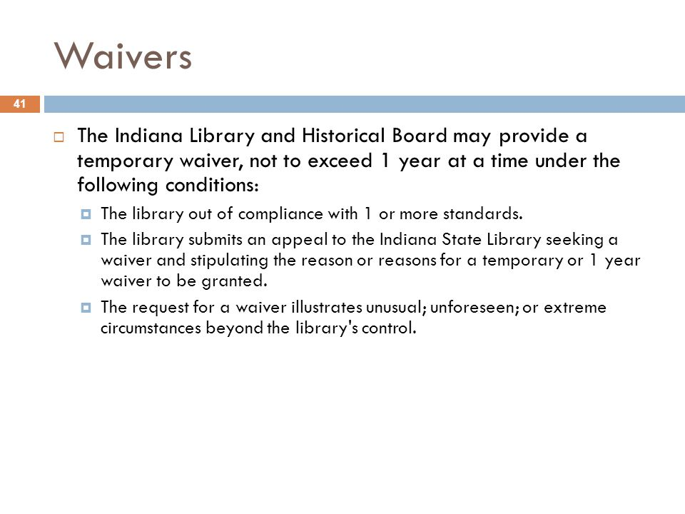 Waivers 41  The Indiana Library and Historical Board may provide a temporary waiver, not to exceed 1 year at a time under the following conditions:  The library out of compliance with 1 or more standards.