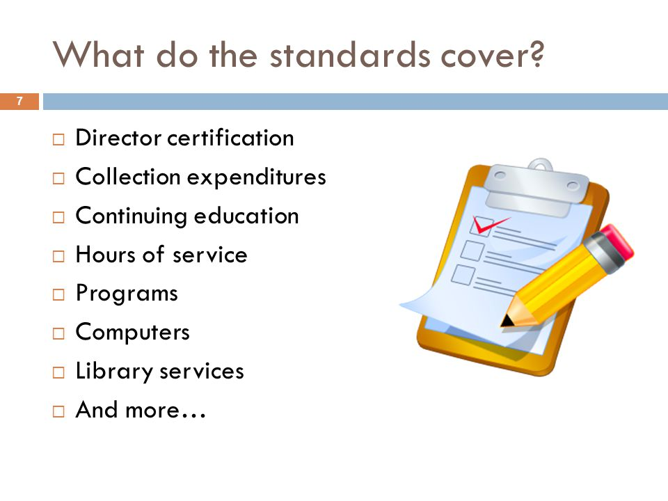 What do the standards cover? 7  Director certification  Collection expenditures  Continuing education  Hours of service  Programs  Computers  L
