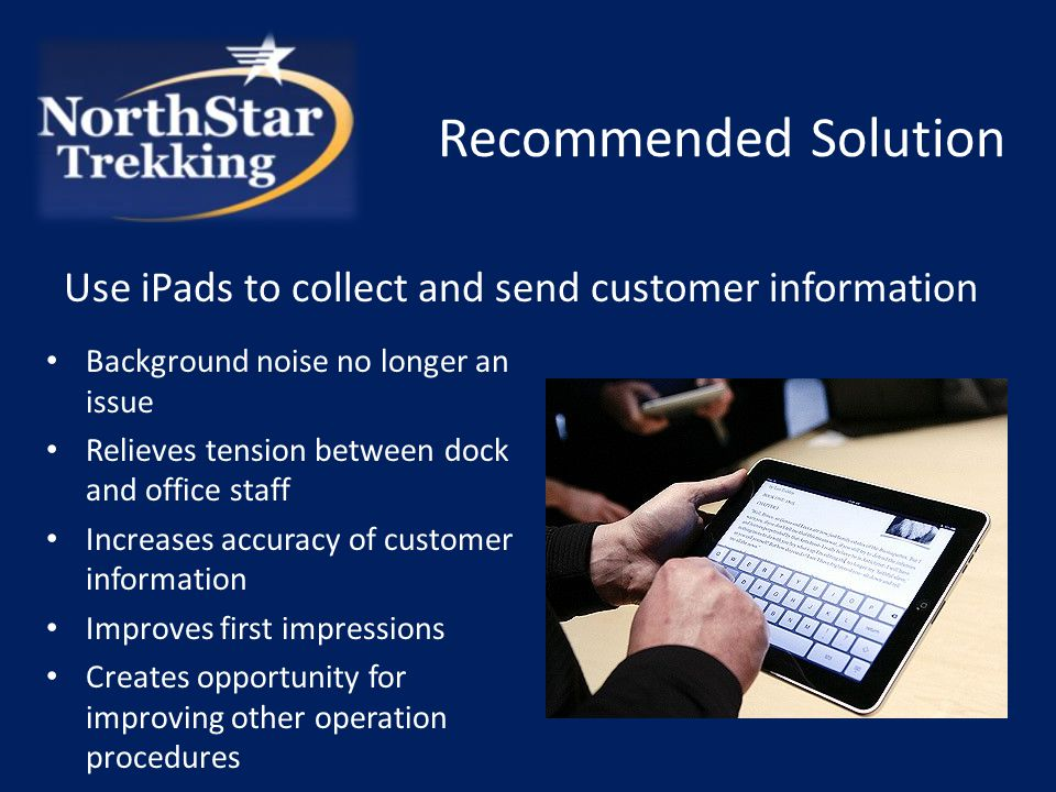 Recommended Solution Background noise no longer an issue Relieves tension between dock and office staff Increases accuracy of customer information Improves first impressions Creates opportunity for improving other operation procedures Use iPads to collect and send customer information